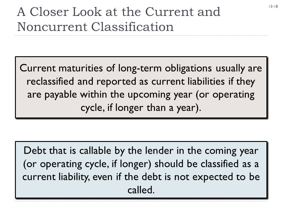 13-18 A Closer Look at the Current and Noncurrent Classification Debt that is callable by the lender in the coming year (or operating cycle, if longer