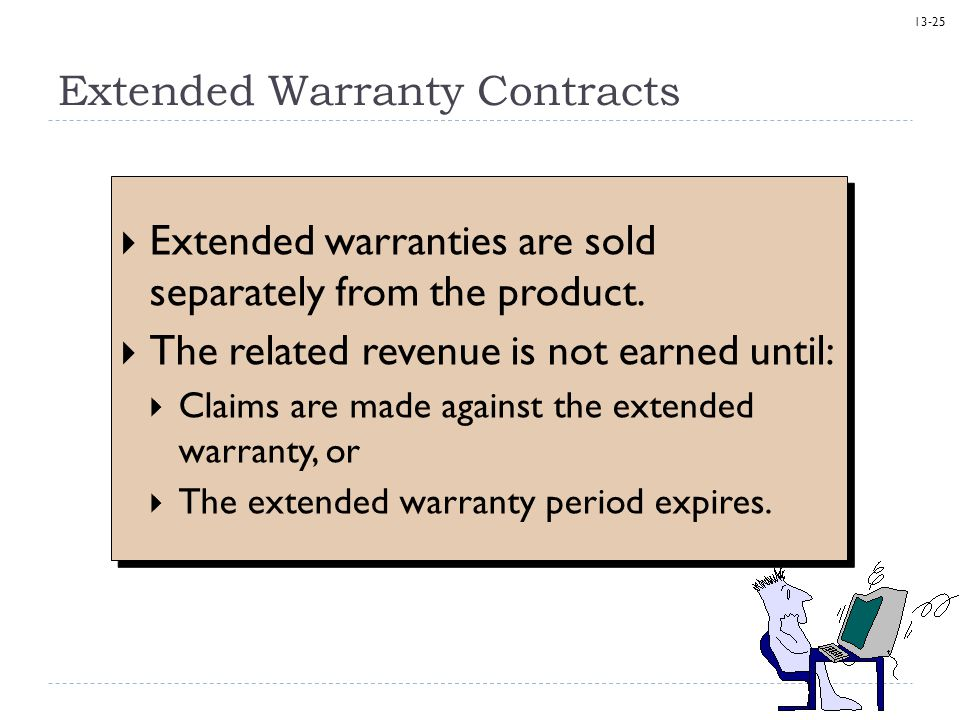 13-25 Extended Warranty Contracts  Extended warranties are sold separately from the product.  The related revenue is not earned until:  Claims are