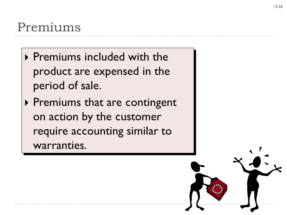 13-26 Premiums  Premiums included with the product are expensed in the period of sale.  Premiums that are contingent on action by the customer requi