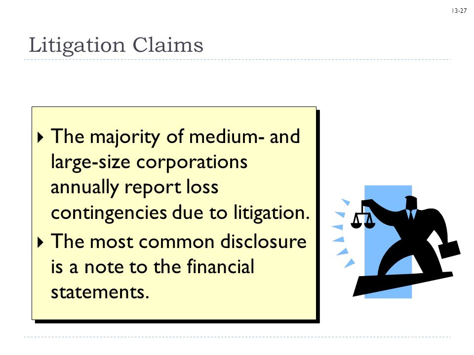 13-27 Litigation Claims  The majority of medium- and large-size corporations annually report loss contingencies due to litigation.  The most common