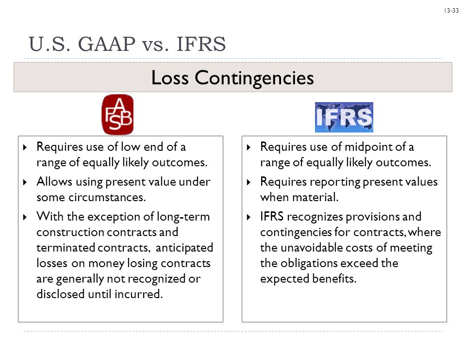 13-33 U.S. GAAP vs. IFRS  Requires use of midpoint of a range of equally likely outcomes.  Requires reporting present values when material.  IFRS r