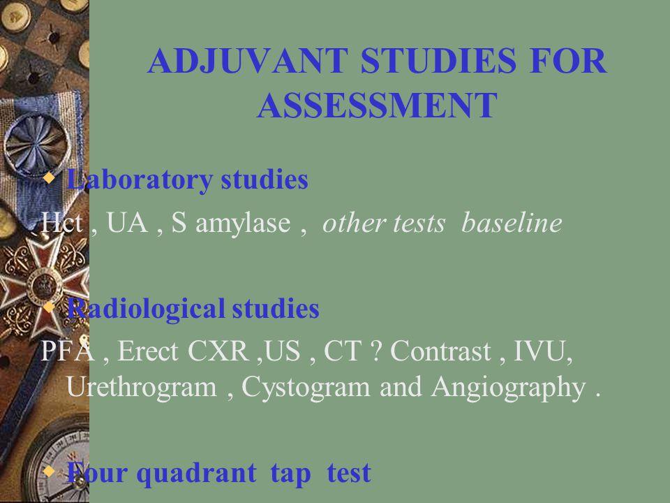 ADJUVANT STUDIES FOR ASSESSMENT  Laboratory studies Hct, UA, S amylase, other tests baseline  Radiological studies PFA, Erect CXR,US, CT .
