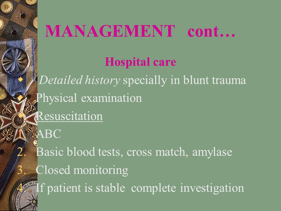 MANAGEMENT cont… Hospital care  Detailed history specially in blunt trauma  Physical examination  Resuscitation 1.ABC 2.Basic blood tests, cross match, amylase 3.Closed monitoring 4.If patient is stable complete investigation