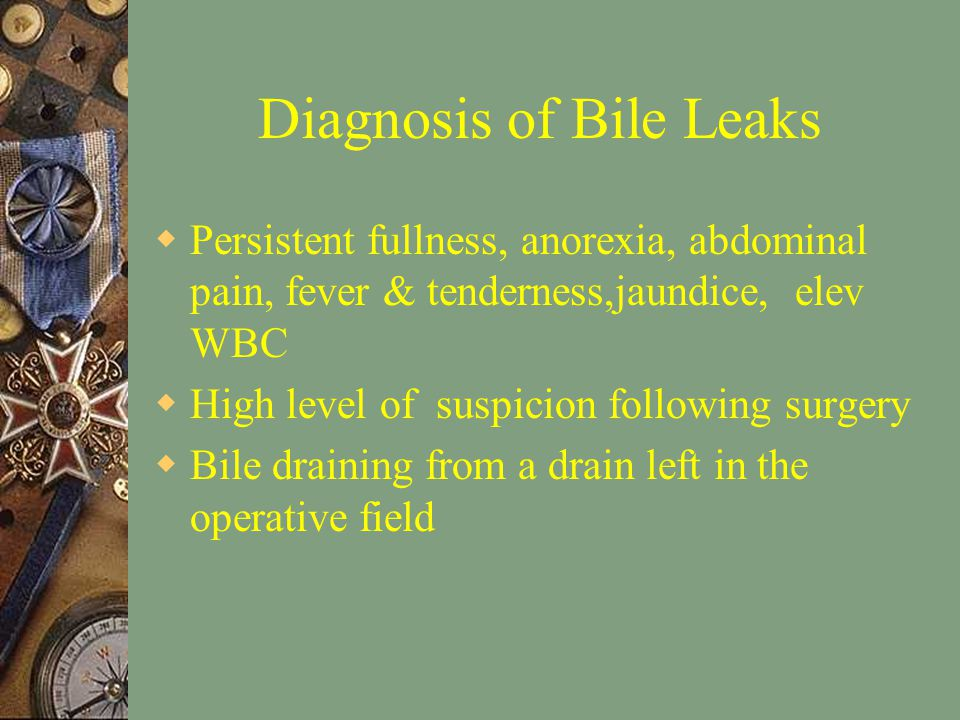 Diagnosis of Bile Leaks  Persistent fullness, anorexia, abdominal pain, fever & tenderness,jaundice, elev WBC  High level of suspicion following surgery  Bile draining from a drain left in the operative field