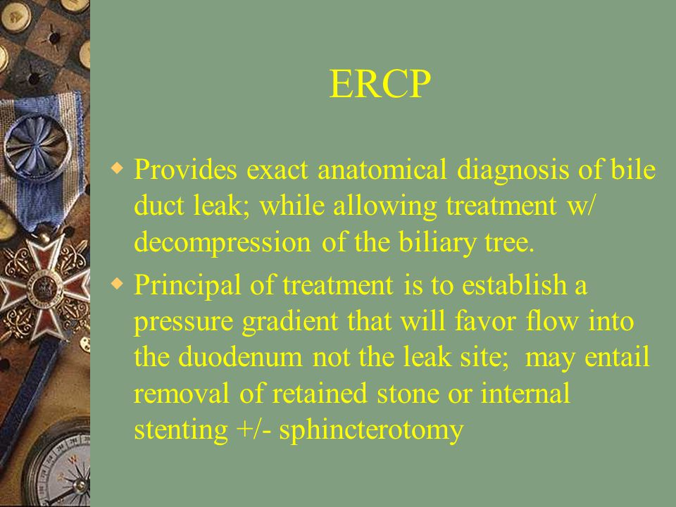 ERCP  Provides exact anatomical diagnosis of bile duct leak; while allowing treatment w/ decompression of the biliary tree.