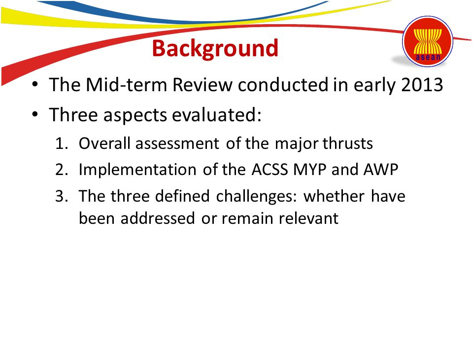 Background The Mid-term Review conducted in early 2013 Three aspects evaluated: 1.Overall assessment of the major thrusts 2.Implementation of the ACSS