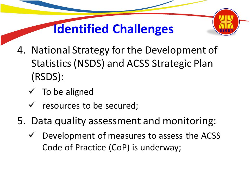 4.National Strategy for the Development of Statistics (NSDS) and ACSS Strategic Plan (RSDS): To be aligned resources to be secured; 5.Data quality ass
