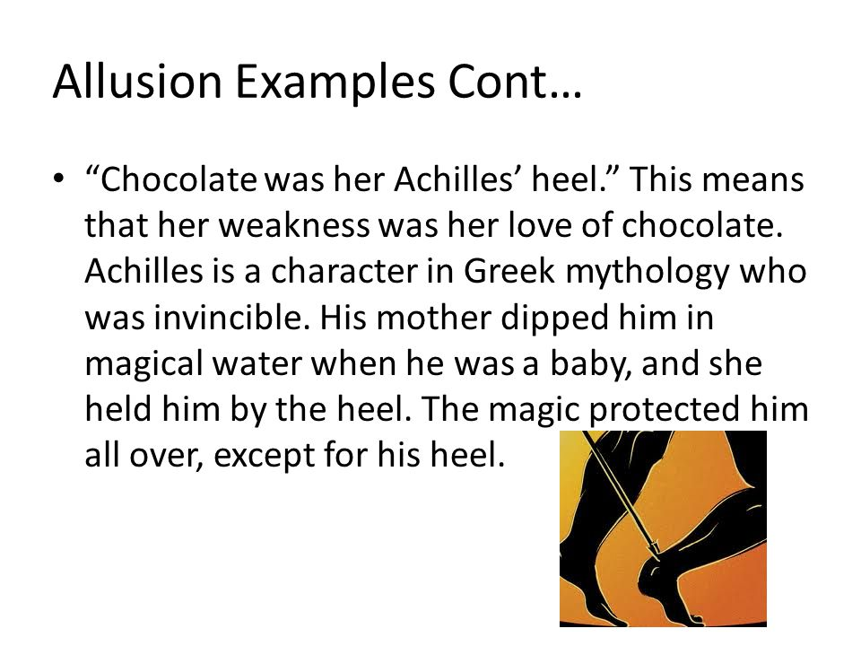 Allusion Examples Cont… Chocolate was her Achilles' heel. This means that her weakness was her love of chocolate.