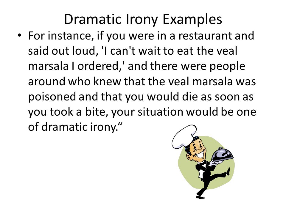 Dramatic Irony Examples For instance, if you were in a restaurant and said out loud, I can t wait to eat the veal marsala I ordered, and there were people around who knew that the veal marsala was poisoned and that you would die as soon as you took a bite, your situation would be one of dramatic irony.