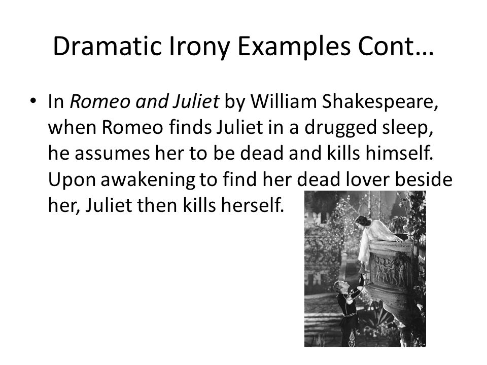 Dramatic Irony Examples Cont… In Romeo and Juliet by William Shakespeare, when Romeo finds Juliet in a drugged sleep, he assumes her to be dead and kills himself.