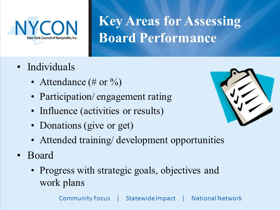 Community Focus | Statewide Impact | National Network Key Areas for Assessing Board Performance Individuals Attendance (# or %) Participation/ engagement rating Influence (activities or results) Donations (give or get) Attended training/ development opportunities Board Progress with strategic goals, objectives and work plans