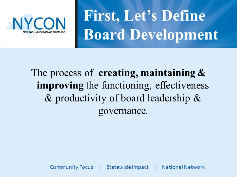 Community Focus | Statewide Impact | National Network First, Let's Define Board Development The process of creating, maintaining & improving the functioning, effectiveness & productivity of board leadership & governance.