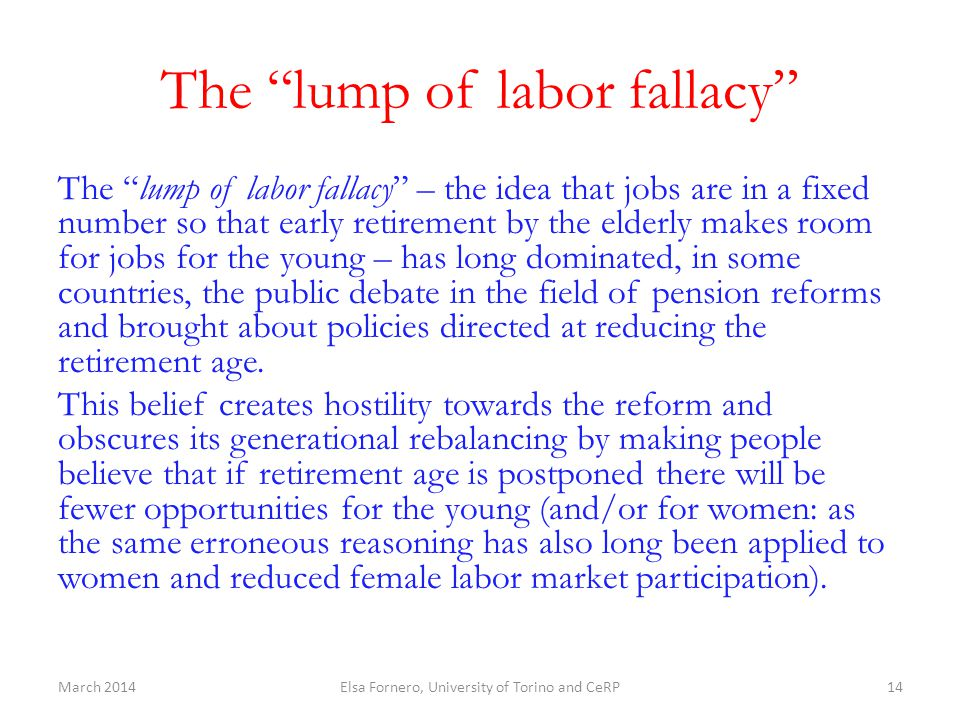 The lump of labor fallacy The lump of labor fallacy – the idea that jobs are in a fixed number so that early retirement by the elderly makes room for jobs for the young – has long dominated, in some countries, the public debate in the field of pension reforms and brought about policies directed at reducing the retirement age.