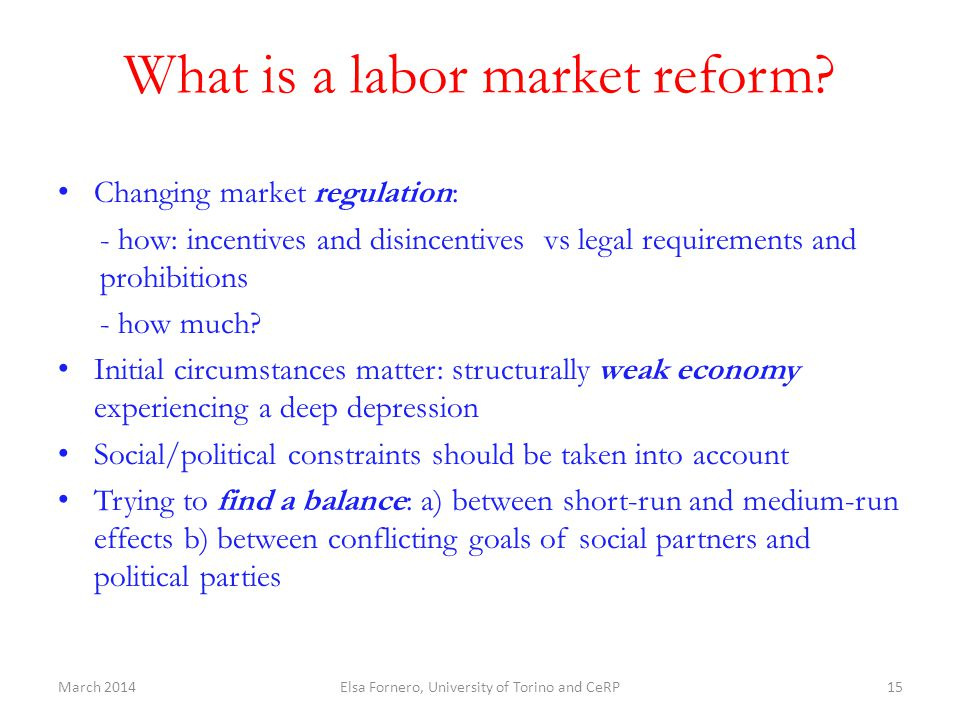 What is a labor market reform? Changing market regulation: - how: incentives and disincentives vs legal requirements and prohibitions - how much? Init