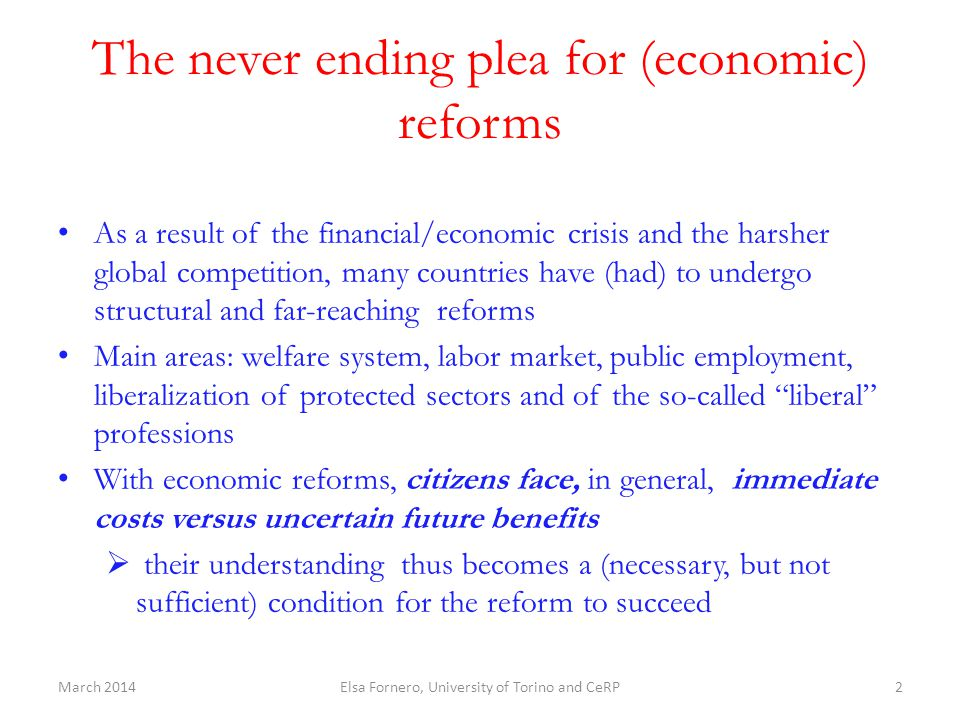 Financial and economic education for better and more successful reforms Without the support of the public opinion and without transparent information by the media, reforms can easily be reversed or deprived from their intended effects or simply ignored Financial and economic literacy can crucially strengthen that support It is a structural reform, so do not be discouraged by lack of immediate results Start with children and targeted groups more at risks (women) Examples:  The tax on housing wealth (IMU), introduced with the Save Italy decree (Nov 2011) by the technocratic government, has been suppressed to comply with a (populist) electoral promise, and later reintroduced with a different name (TASI) in 2014  Pension reforms in the past have also suffered from step backs (for example, it happened in 2008 when the retirement age was lowered)  The labor market has seen abuses of various kinds, while the conditionality attached to unemployment benefits has hardly been applied) March 2014Elsa Fornero, University of Torino and CeRP23