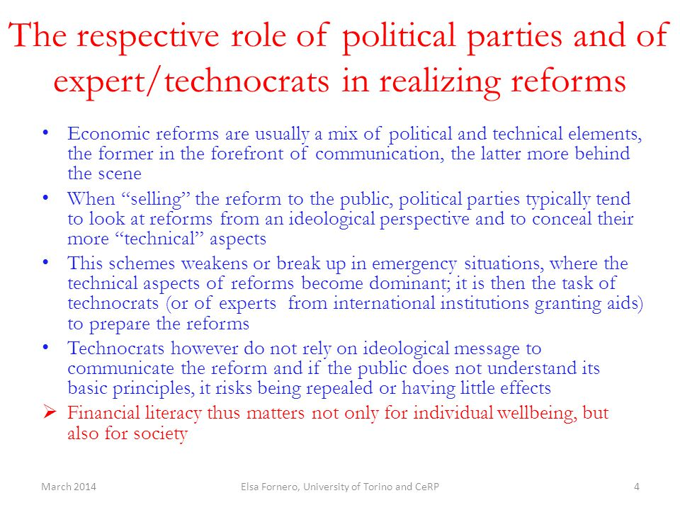 The respective role of political parties and of expert/technocrats in realizing reforms Economic reforms are usually a mix of political and technical elements, the former in the forefront of communication, the latter more behind the scene When selling the reform to the public, political parties typically tend to look at reforms from an ideological perspective and to conceal their more technical aspects This schemes weakens or break up in emergency situations, where the technical aspects of reforms become dominant; it is then the task of technocrats (or of experts from international institutions granting aids) to prepare the reforms Technocrats however do not rely on ideological message to communicate the reform and if the public does not understand its basic principles, it risks being repealed or having little effects  Financial literacy thus matters not only for individual wellbeing, but also for society March 2014Elsa Fornero, University of Torino and CeRP4