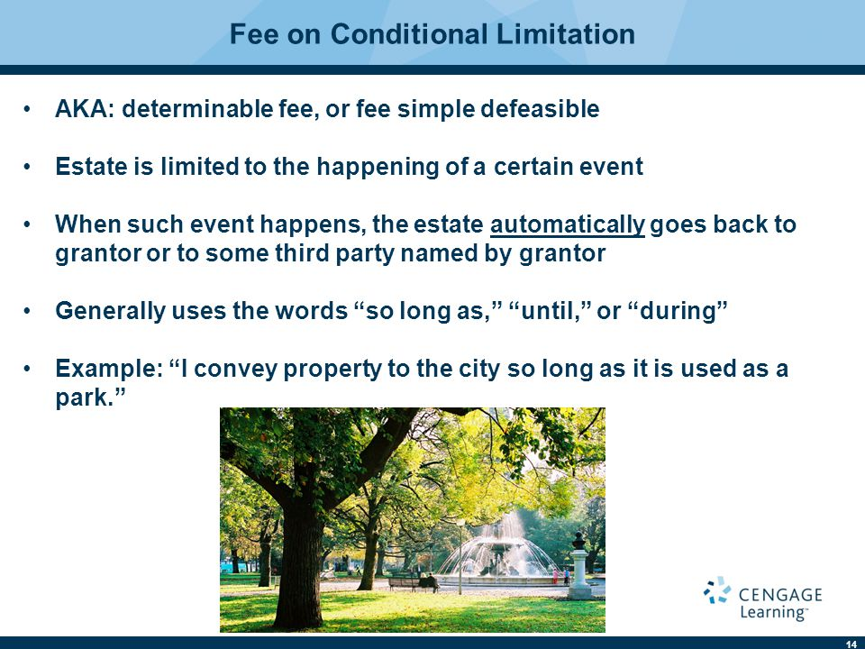 14 Fee on Conditional Limitation AKA: determinable fee, or fee simple defeasible Estate is limited to the happening of a certain event When such event happens, the estate automatically goes back to grantor or to some third party named by grantor Generally uses the words so long as, until, or during Example: I convey property to the city so long as it is used as a park.