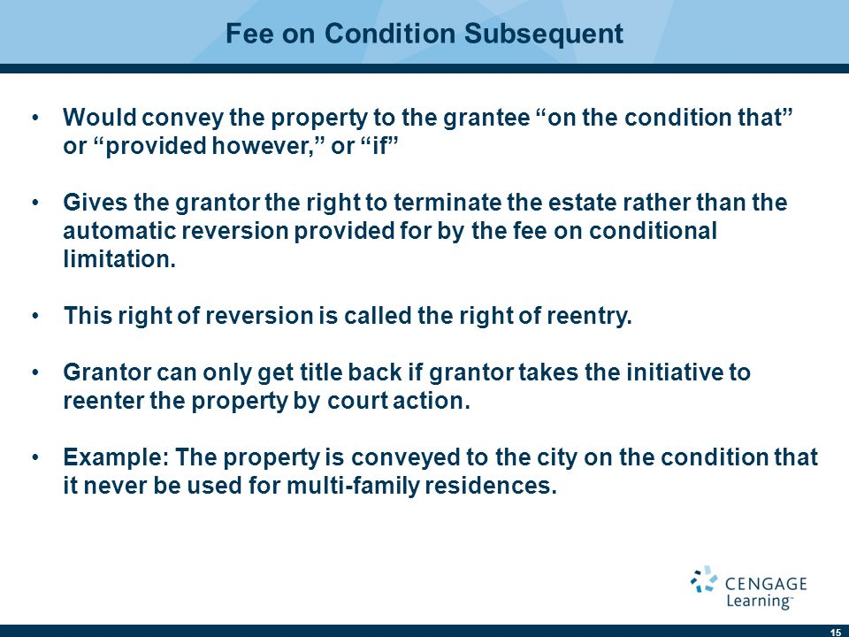 15 Fee on Condition Subsequent Would convey the property to the grantee on the condition that or provided however, or if Gives the grantor the right to terminate the estate rather than the automatic reversion provided for by the fee on conditional limitation.