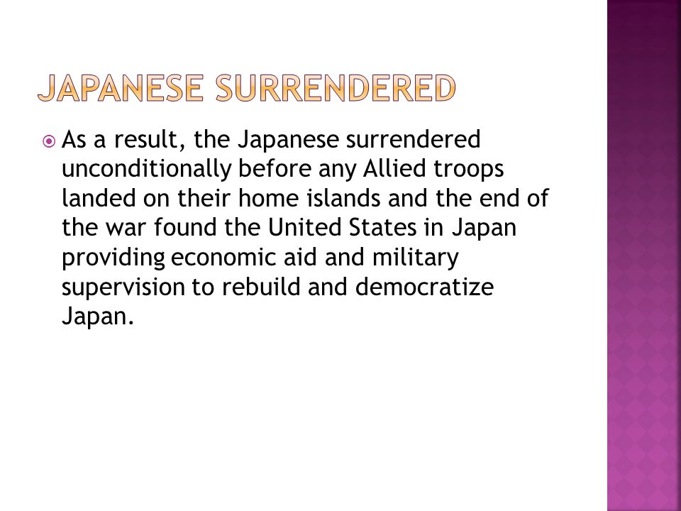  As a result, the Japanese surrendered unconditionally before any Allied troops landed on their home islands and the end of the war found the United