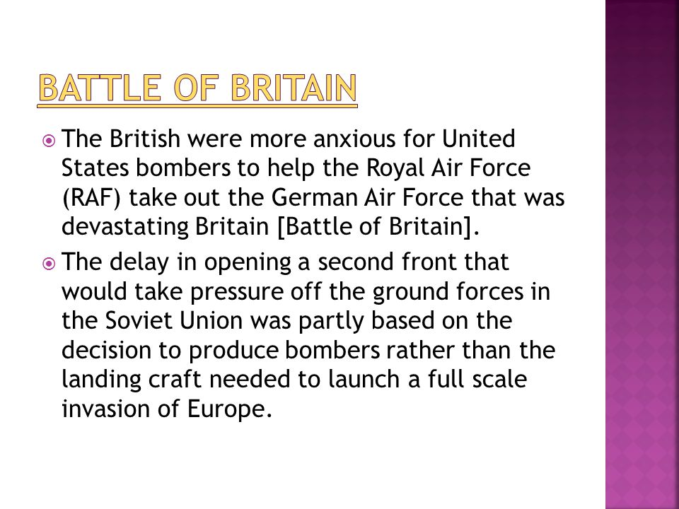 The British were more anxious for United States bombers to help the Royal Air Force (RAF) take out the German Air Force that was devastating Britain