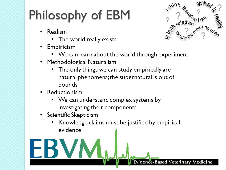 Philosophy of EBM Realism The world really exists Empiricism We can learn about the world through experiment Methodological Naturalism The only things we can study empirically are natural phenomena; the supernatural is out of bounds Reductionism We can understand complex systems by investigating their components Scientific Skepticism Knowledge claims must be justified by empirical evidence