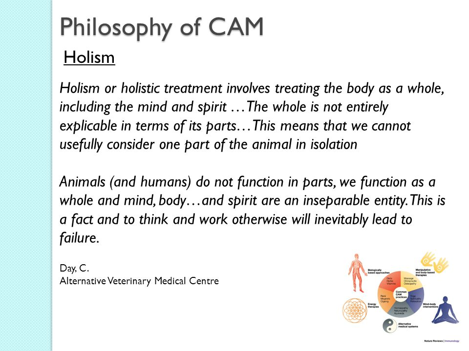 Philosophy of CAM Holism Holism or holistic treatment involves treating the body as a whole, including the mind and spirit …The whole is not entirely explicable in terms of its parts…This means that we cannot usefully consider one part of the animal in isolation Animals (and humans) do not function in parts, we function as a whole and mind, body…and spirit are an inseparable entity.