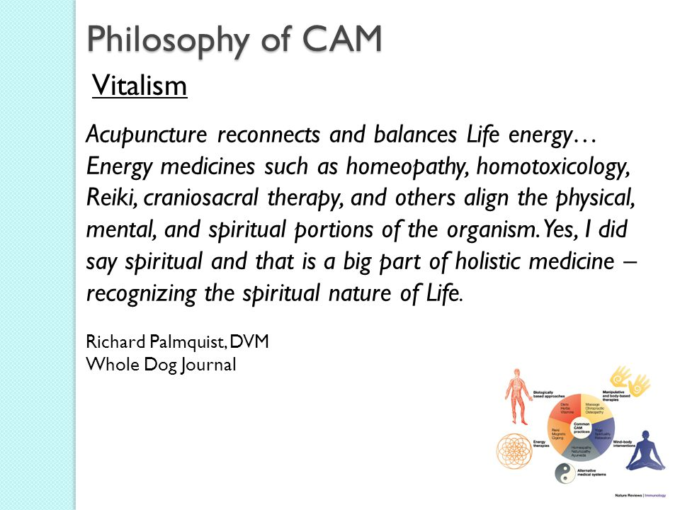 Philosophy of CAM Vitalism Acupuncture reconnects and balances Life energy… Energy medicines such as homeopathy, homotoxicology, Reiki, craniosacral therapy, and others align the physical, mental, and spiritual portions of the organism.