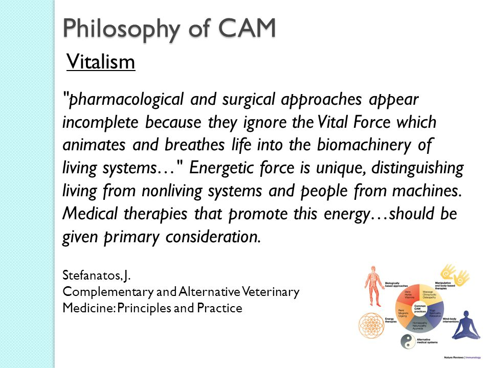Philosophy of CAM Vitalism pharmacological and surgical approaches appear incomplete because they ignore the Vital Force which animates and breathes life into the biomachinery of living systems… Energetic force is unique, distinguishing living from nonliving systems and people from machines.