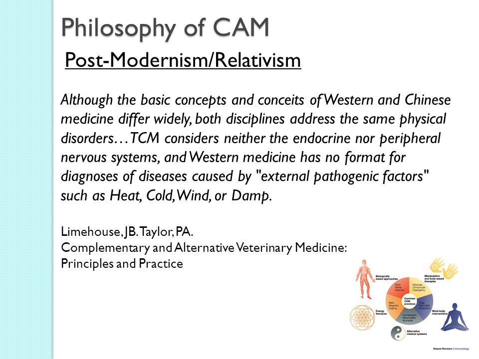 Philosophy of CAM Post-Modernism/Relativism Although the basic concepts and conceits of Western and Chinese medicine differ widely, both disciplines address the same physical disorders…TCM considers neither the endocrine nor peripheral nervous systems, and Western medicine has no format for diagnoses of diseases caused by external pathogenic factors such as Heat, Cold, Wind, or Damp.