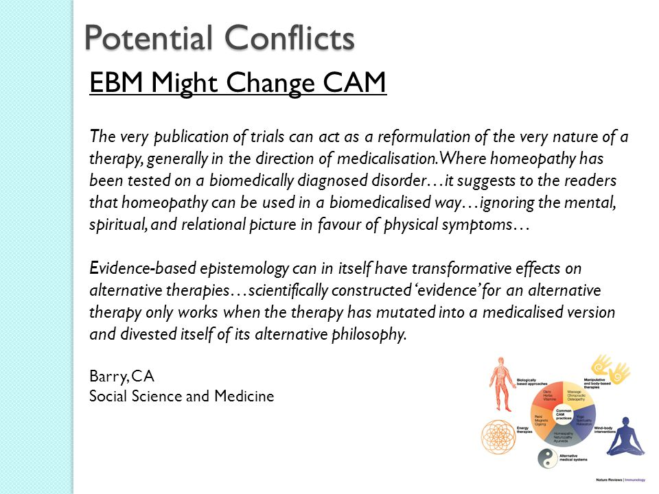 Potential Conflicts EBM Might Change CAM The very publication of trials can act as a reformulation of the very nature of a therapy, generally in the direction of medicalisation.