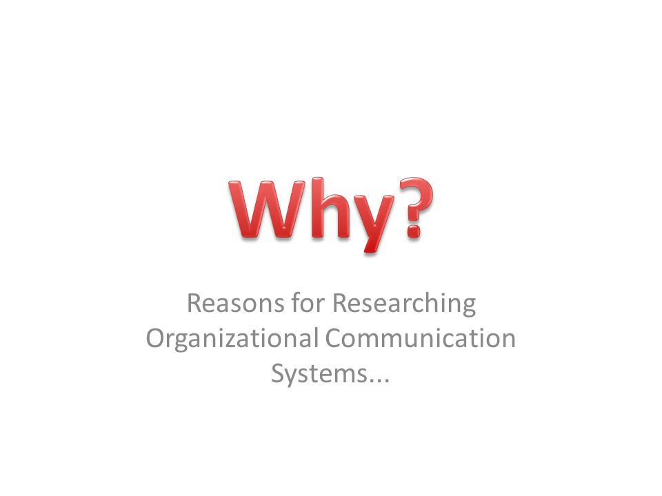 Reasons for Researching Organizational Communication Systems...