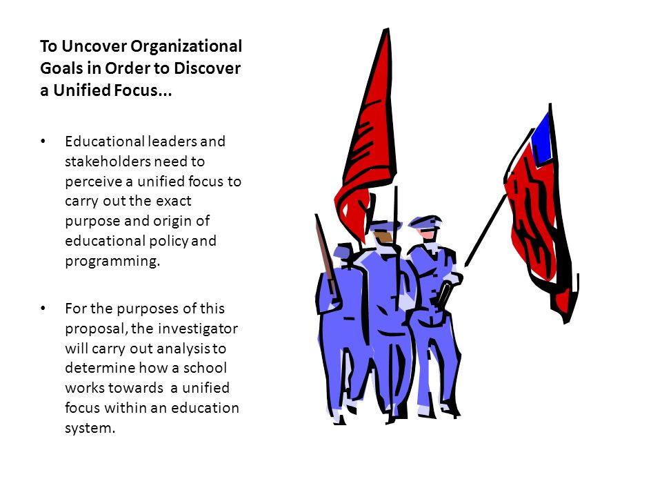 To Uncover Organizational Goals in Order to Discover a Unified Focus... Educational leaders and stakeholders need to perceive a unified focus to carry