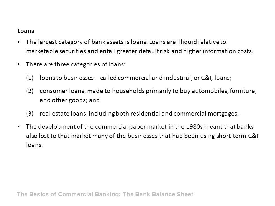 Loans The largest category of bank assets is loans. Loans are illiquid relative to marketable securities and entail greater default risk and higher in