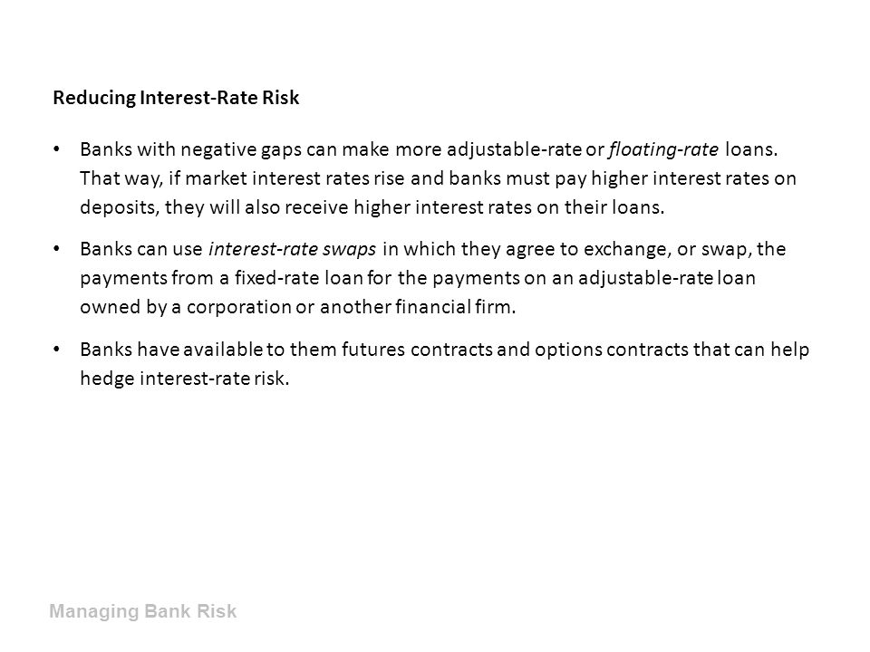Reducing Interest-Rate Risk Banks with negative gaps can make more adjustable-rate or floating-rate loans. That way, if market interest rates rise and