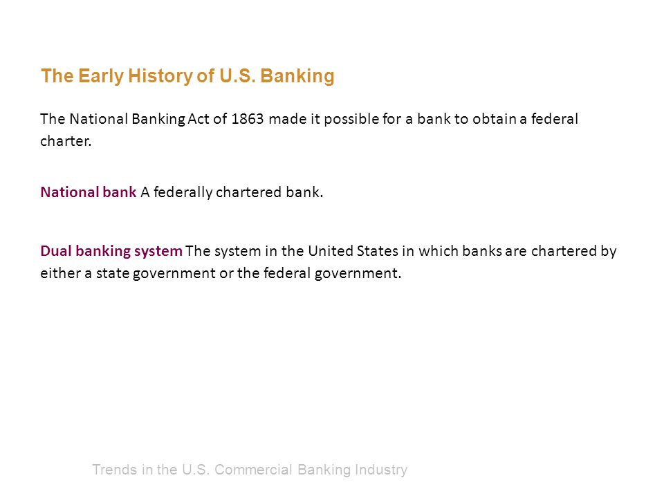 Trends in the U.S. Commercial Banking Industry National bank A federally chartered bank. The Early History of U.S. Banking Dual banking system The sys