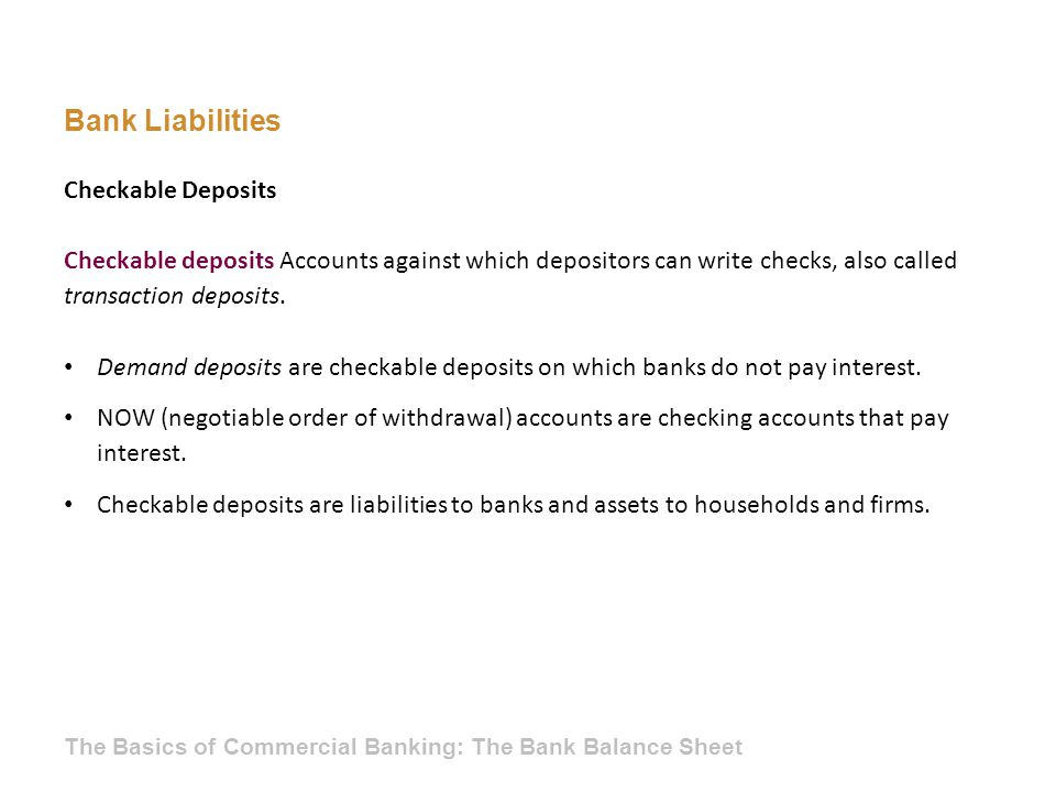 Bank Liabilities Checkable deposits Accounts against which depositors can write checks, also called transaction deposits. Checkable Deposits Demand de