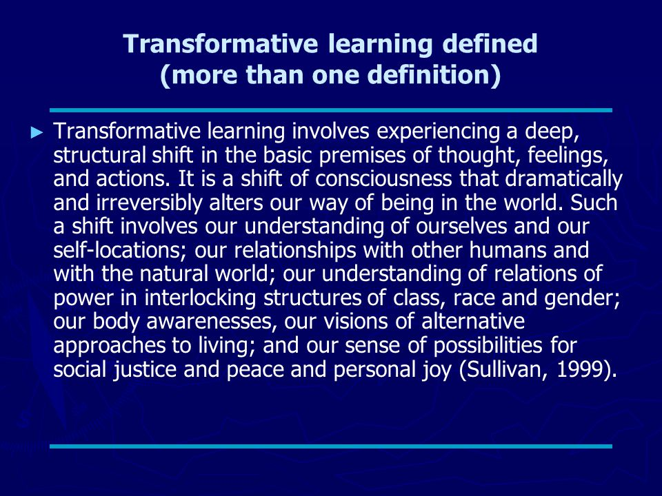 Transformative learning defined (more than one definition) ► ► Transformative learning involves experiencing a deep, structural shift in the basic premises of thought, feelings, and actions.
