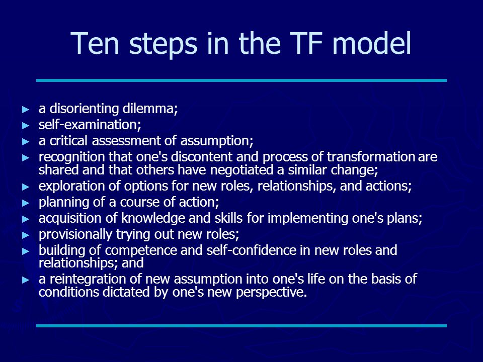 Ten steps in the TF model ► ► a disorienting dilemma; ► ► self-examination; ► ► a critical assessment of assumption; ► ► recognition that one s discontent and process of transformation are shared and that others have negotiated a similar change; ► ► exploration of options for new roles, relationships, and actions; ► ► planning of a course of action; ► ► acquisition of knowledge and skills for implementing one s plans; ► ► provisionally trying out new roles; ► ► building of competence and self-confidence in new roles and relationships; and ► ► a reintegration of new assumption into one s life on the basis of conditions dictated by one s new perspective.