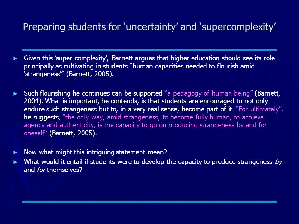 Preparing students for 'uncertainty' and 'supercomplexity' ► ► Given this 'super-complexity', Barnett argues that higher education should see its role principally as cultivating in students human capacities needed to flourish amid 'strangeness' (Barnett, 2005).