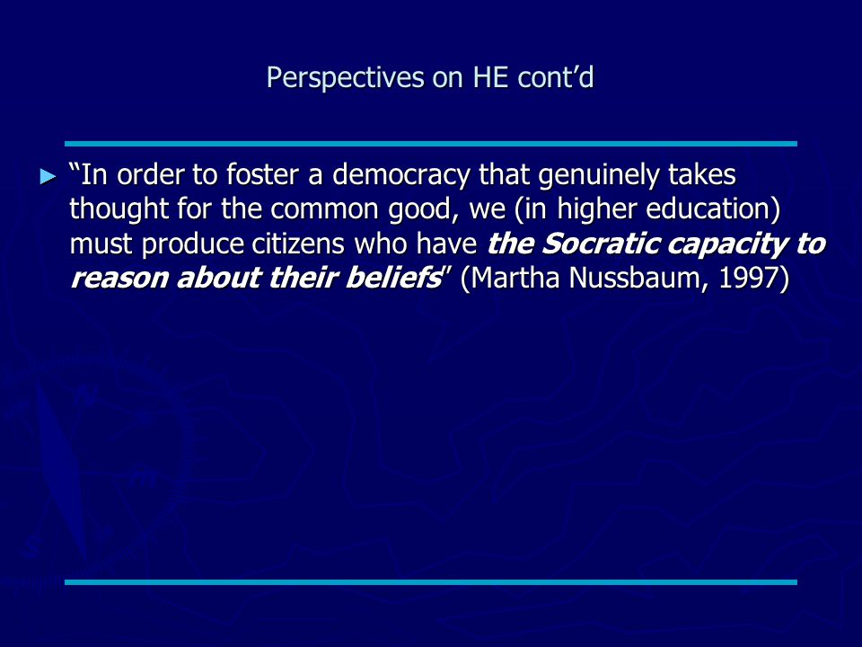 Perspectives on HE cont'd ► In order to foster a democracy that genuinely takes thought for the common good, we (in higher education) must produce citizens who have the Socratic capacity to reason about their beliefs (Martha Nussbaum, 1997)