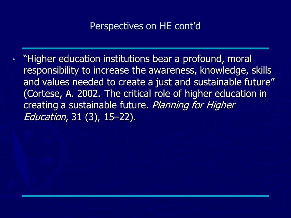 Perspectives on HE cont'd Higher education institutions bear a profound, moral responsibility to increase the awareness, knowledge, skills and values needed to create a just and sustainable future (Cortese, A.