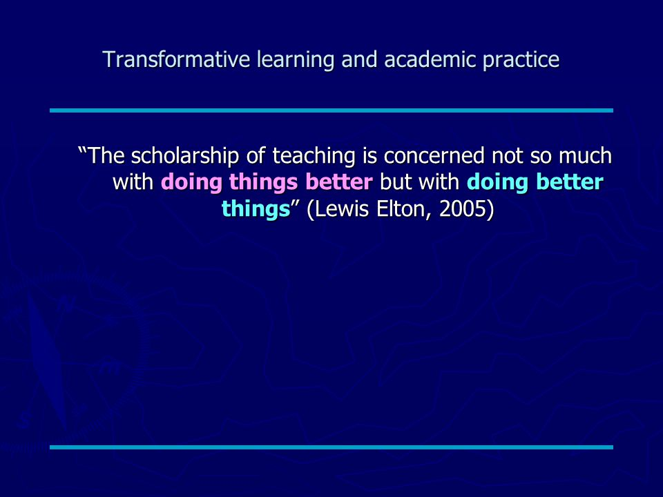 Transformative learning and academic practice The scholarship of teaching is concerned not so much with doing things better but with doing better things (Lewis Elton, 2005)
