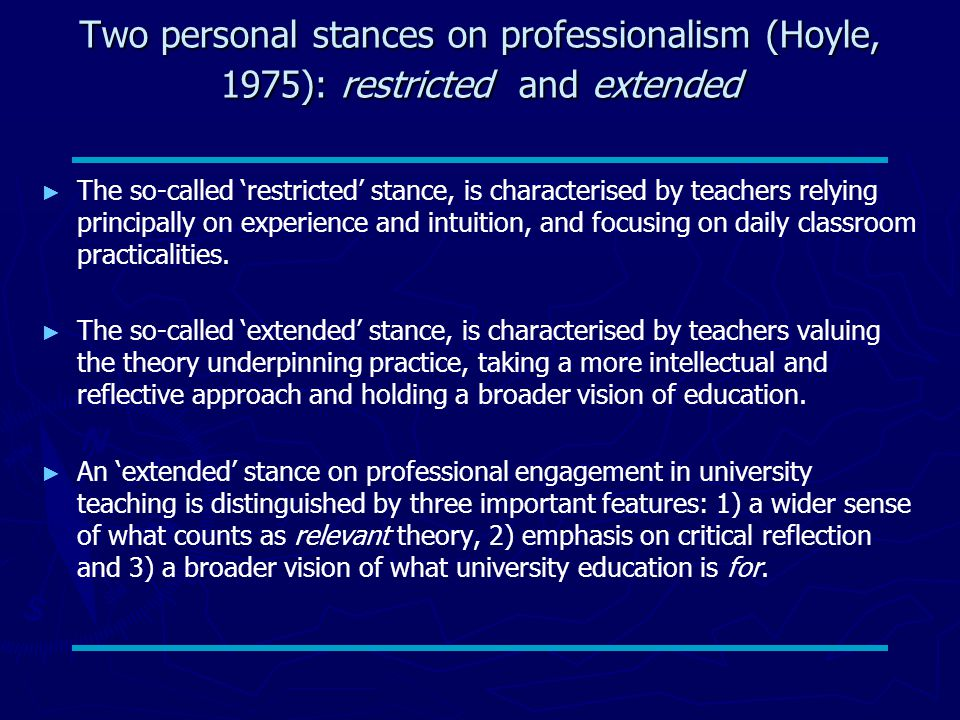 Two personal stances on professionalism (Hoyle, 1975): restricted and extended ► ► The so-called 'restricted' stance, is characterised by teachers relying principally on experience and intuition, and focusing on daily classroom practicalities.