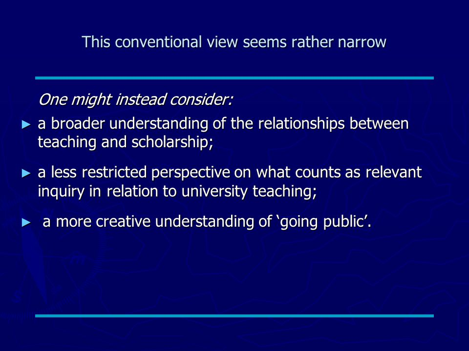 This conventional view seems rather narrow One might instead consider: ► a broader understanding of the relationships between teaching and scholarship; ► a less restricted perspective on what counts as relevant inquiry in relation to university teaching; ► a more creative understanding of 'going public'.