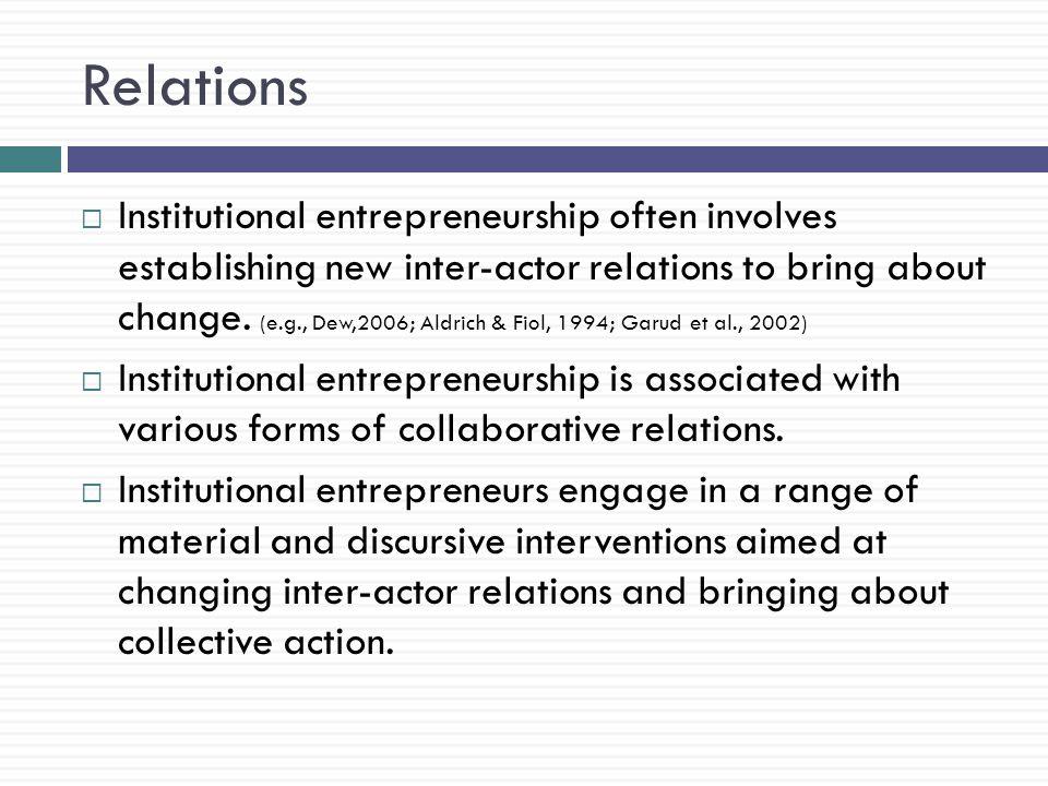 Relations  Institutional entrepreneurship often involves establishing new inter-actor relations to bring about change.