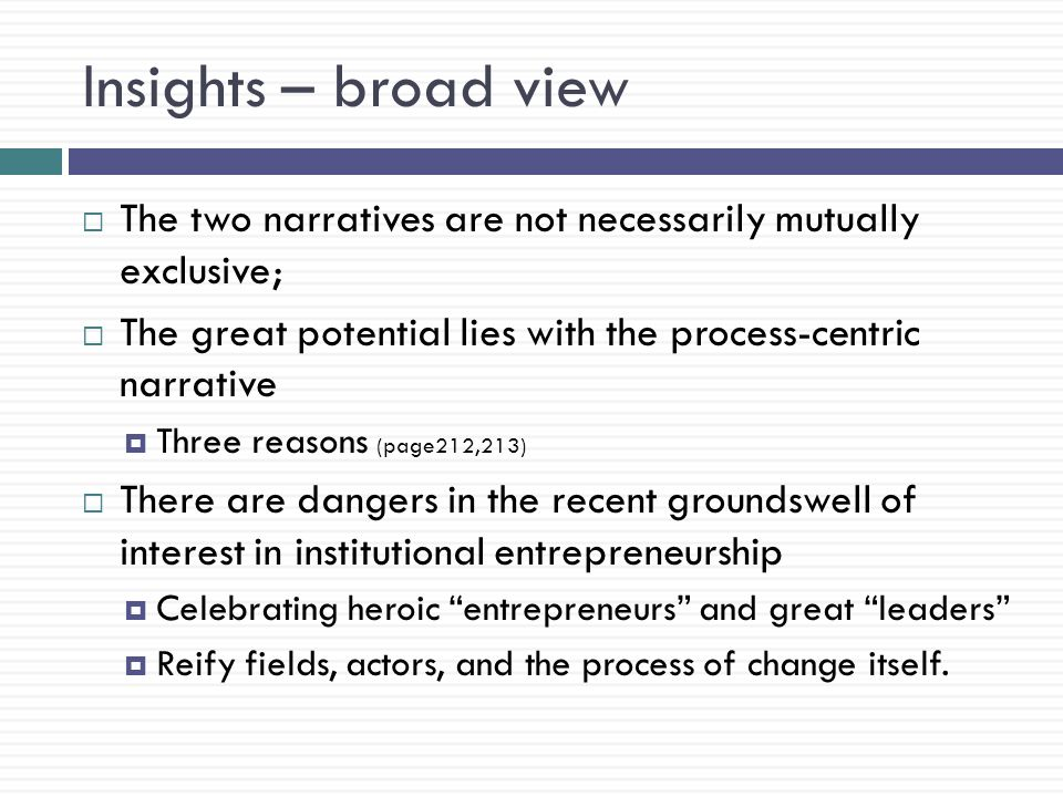 Insights – broad view  The two narratives are not necessarily mutually exclusive;  The great potential lies with the process-centric narrative  Three reasons (page212,213)  There are dangers in the recent groundswell of interest in institutional entrepreneurship  Celebrating heroic entrepreneurs and great leaders  Reify fields, actors, and the process of change itself.