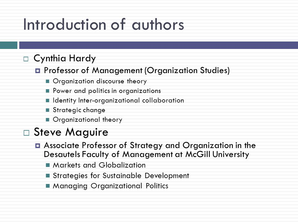 Introduction of authors  Cynthia Hardy  Professor of Management (Organization Studies) Organization discourse theory Power and politics in organizations Identity Inter-organizational collaboration Strategic change Organizational theory  Steve Maguire  Associate Professor of Strategy and Organization in the Desautels Faculty of Management at McGill University Markets and Globalization Strategies for Sustainable Development Managing Organizational Politics