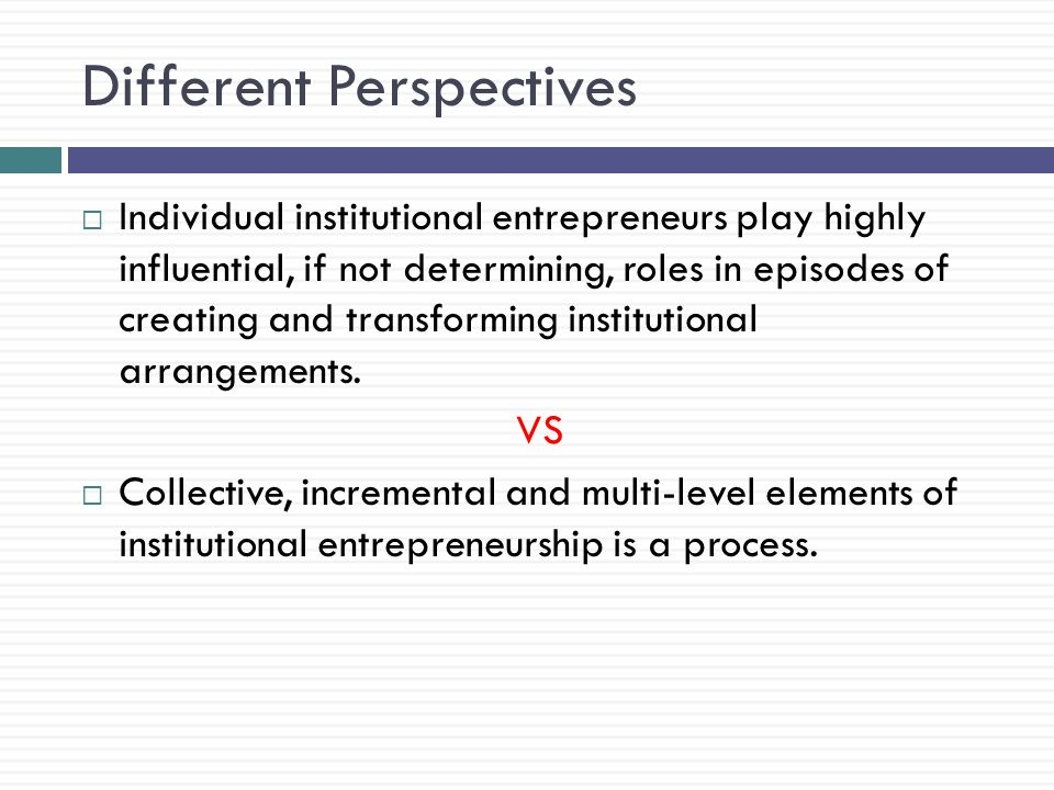 Different Perspectives  Individual institutional entrepreneurs play highly influential, if not determining, roles in episodes of creating and transforming institutional arrangements.