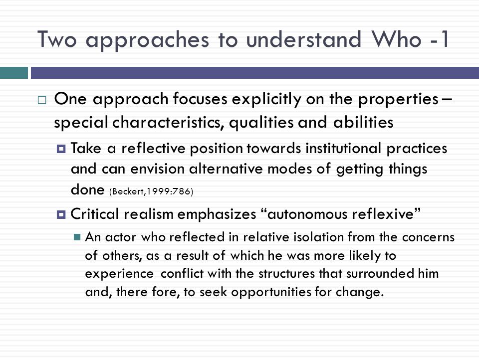 Two approaches to understand Who -1  One approach focuses explicitly on the properties – special characteristics, qualities and abilities  Take a reflective position towards institutional practices and can envision alternative modes of getting things done (Beckert,1999:786)  Critical realism emphasizes autonomous reflexive An actor who reflected in relative isolation from the concerns of others, as a result of which he was more likely to experience conflict with the structures that surrounded him and, there fore, to seek opportunities for change.