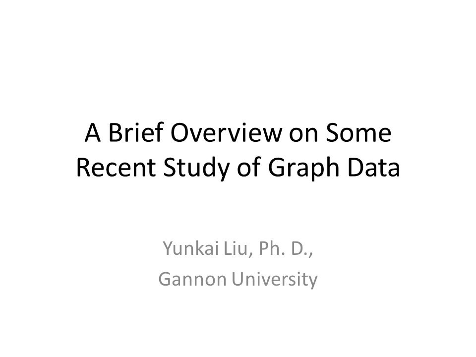 A Brief Overview on Some Recent Study of Graph Data Yunkai Liu, Ph. D., Gannon University